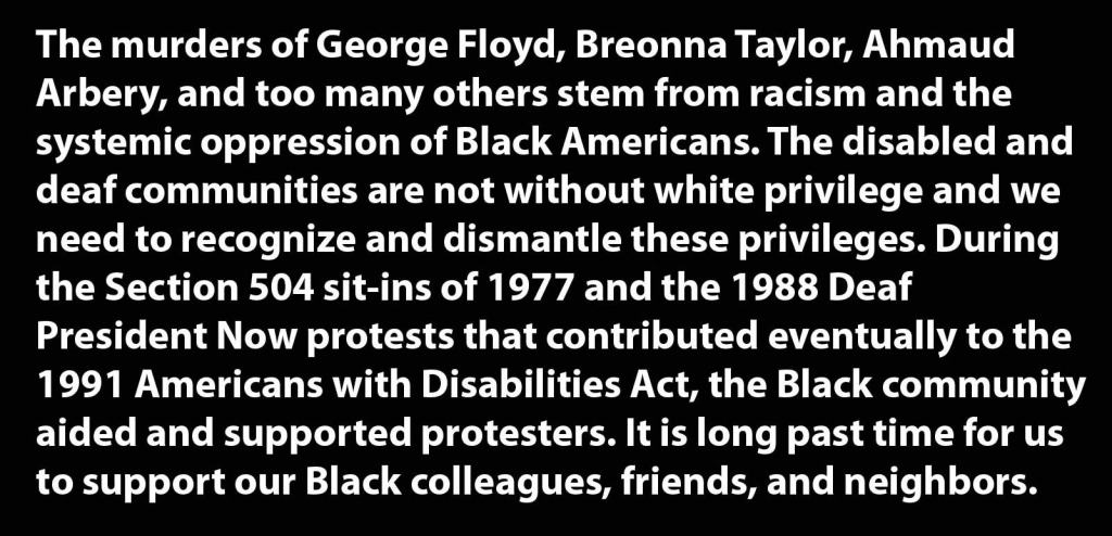 The murders of George Floyd, Breonna Taylor, Ahmaud Arbery, and too many others stem from racism and the systemic oppression of Black Americans. The disabled and deaf communities are not without white privilege and we need to recognize and dismantle these privileges. During the Section 504 sit-ins of 1977 and the 1988 Deaf President Now protests that contributed eventually to the 1991 Americans with Disabilities Act, the Black community aided and supported protesters. It is long past time for us to support our Black colleagues, friends, and neighbors.